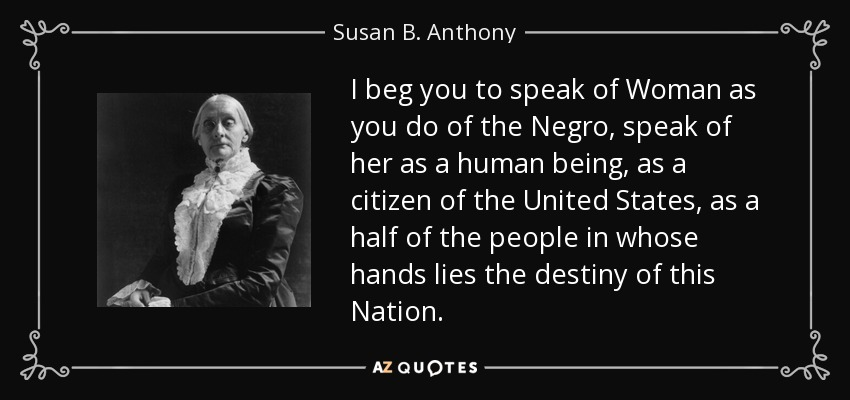 I beg you to speak of Woman as you do of the Negro, speak of her as a human being, as a citizen of the United States, as a half of the people in whose hands lies the destiny of this Nation. - Susan B. Anthony