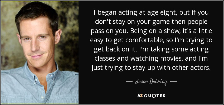 I began acting at age eight, but if you don't stay on your game then people pass on you. Being on a show, it's a little easy to get comfortable, so I'm trying to get back on it. I'm taking some acting classes and watching movies, and I'm just trying to stay up with other actors. - Jason Dohring