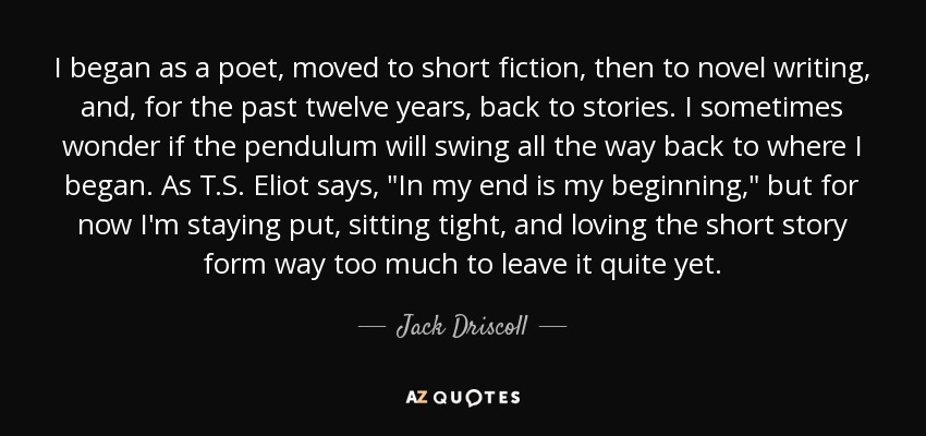 I began as a poet, moved to short fiction, then to novel writing, and, for the past twelve years, back to stories. I sometimes wonder if the pendulum will swing all the way back to where I began. As T.S. Eliot says,