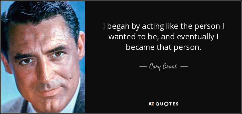 I began by acting like the person I wanted to be, and eventually I became that person. - Cary Grant
