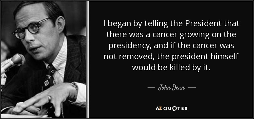 I began by telling the President that there was a cancer growing on the presidency, and if the cancer was not removed, the president himself would be killed by it. - John Dean