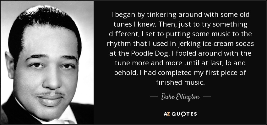 I began by tinkering around with some old tunes I knew. Then, just to try something different, I set to putting some music to the rhythm that I used in jerking ice-cream sodas at the Poodle Dog. I fooled around with the tune more and more until at last, lo and behold, I had completed my first piece of finished music. - Duke Ellington
