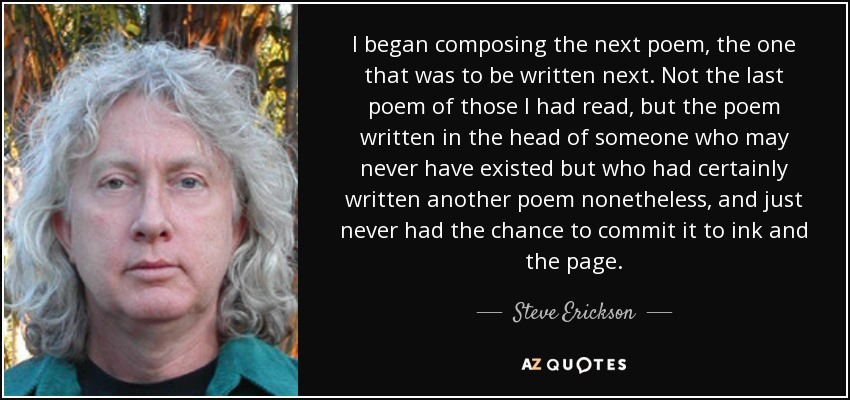 I began composing the next poem, the one that was to be written next. Not the last poem of those I had read, but the poem written in the head of someone who may never have existed but who had certainly written another poem nonetheless, and just never had the chance to commit it to ink and the page. - Steve Erickson