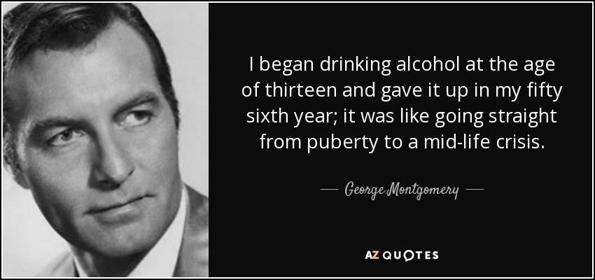 I began drinking alcohol at the age of thirteen and gave it up in my fifty sixth year; it was like going straight from puberty to a mid-life crisis. - George Montgomery