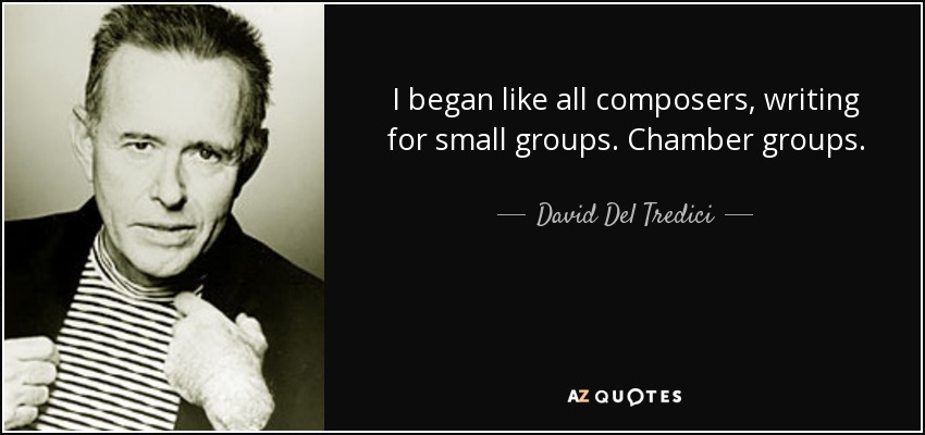 I began like all composers, writing for small groups. Chamber groups. - David Del Tredici