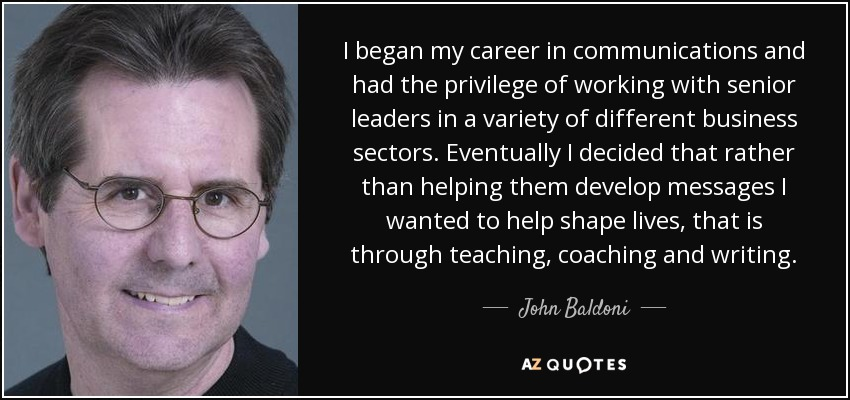 I began my career in communications and had the privilege of working with senior leaders in a variety of different business sectors. Eventually I decided that rather than helping them develop messages I wanted to help shape lives, that is through teaching, coaching and writing. - John Baldoni