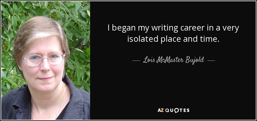 I began my writing career in a very isolated place and time. - Lois McMaster Bujold