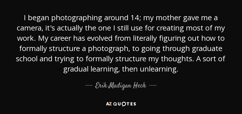 I began photographing around 14; my mother gave me a camera, it's actually the one I still use for creating most of my work. My career has evolved from literally figuring out how to formally structure a photograph, to going through graduate school and trying to formally structure my thoughts. A sort of gradual learning, then unlearning. - Erik Madigan Heck