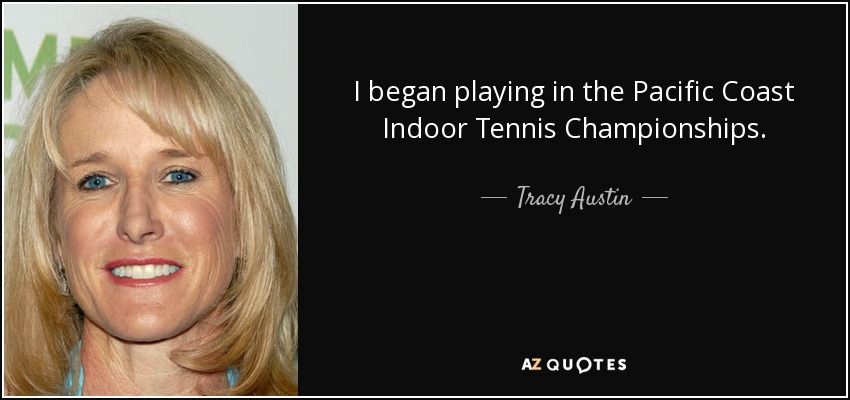 I began playing in the Pacific Coast Indoor Tennis Championships. - Tracy Austin