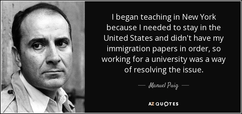 I began teaching in New York because I needed to stay in the United States and didn't have my immigration papers in order, so working for a university was a way of resolving the issue. - Manuel Puig
