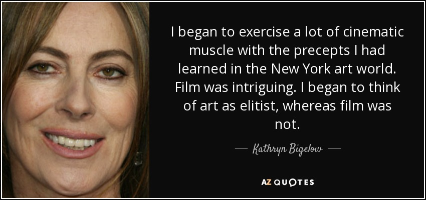 I began to exercise a lot of cinematic muscle with the precepts I had learned in the New York art world. Film was intriguing. I began to think of art as elitist, whereas film was not. - Kathryn Bigelow