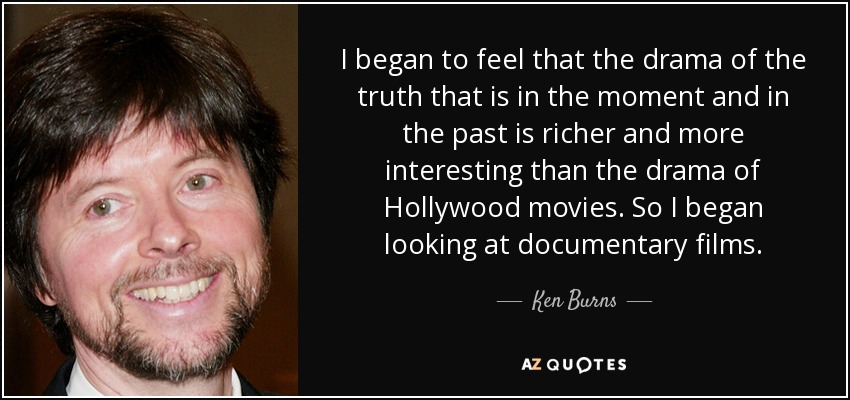 I began to feel that the drama of the truth that is in the moment and in the past is richer and more interesting than the drama of Hollywood movies. So I began looking at documentary films. - Ken Burns
