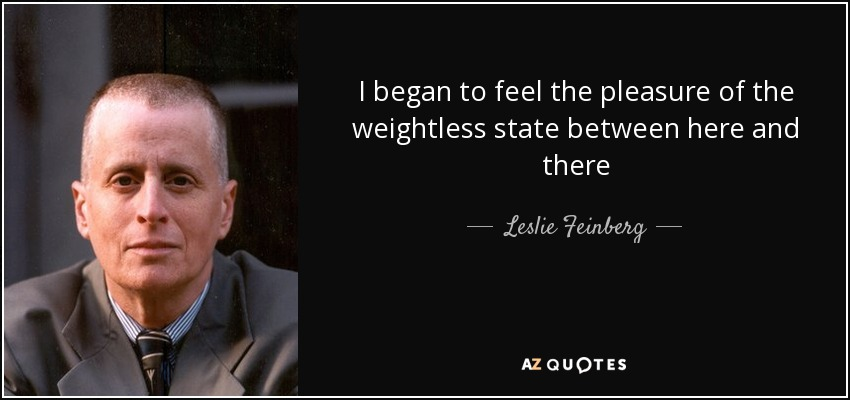 I began to feel the pleasure of the weightless state between here and there - Leslie Feinberg