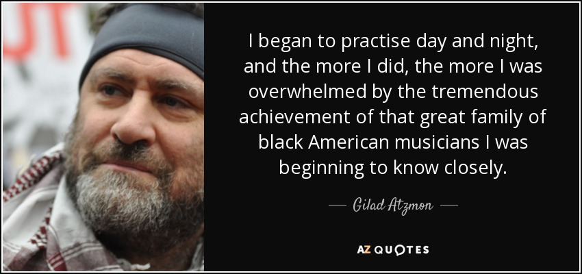 I began to practise day and night, and the more I did, the more I was overwhelmed by the tremendous achievement of that great family of black American musicians I was beginning to know closely. - Gilad Atzmon