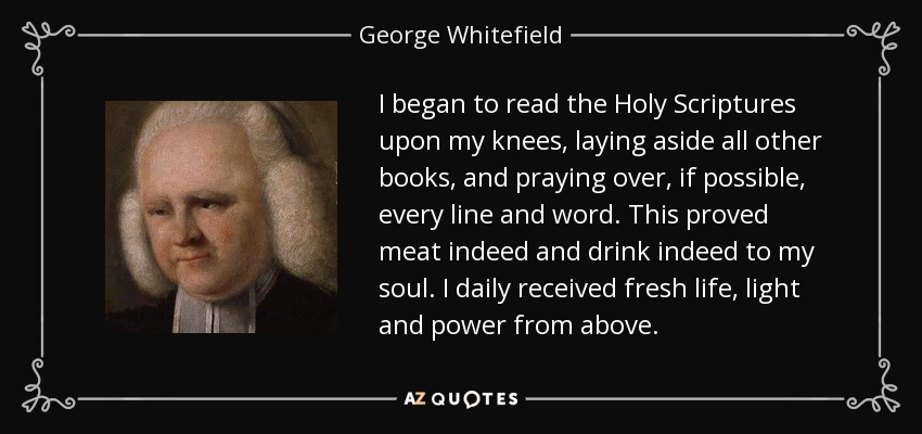 I began to read the Holy Scriptures upon my knees, laying aside all other books, and praying over, if possible, every line and word. This proved meat indeed and drink indeed to my soul. I daily received fresh life, light and power from above. - George Whitefield