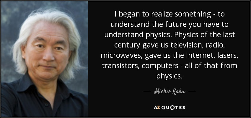 I began to realize something - to understand the future you have to understand physics. Physics of the last century gave us television, radio, microwaves, gave us the Internet, lasers, transistors, computers - all of that from physics. - Michio Kaku