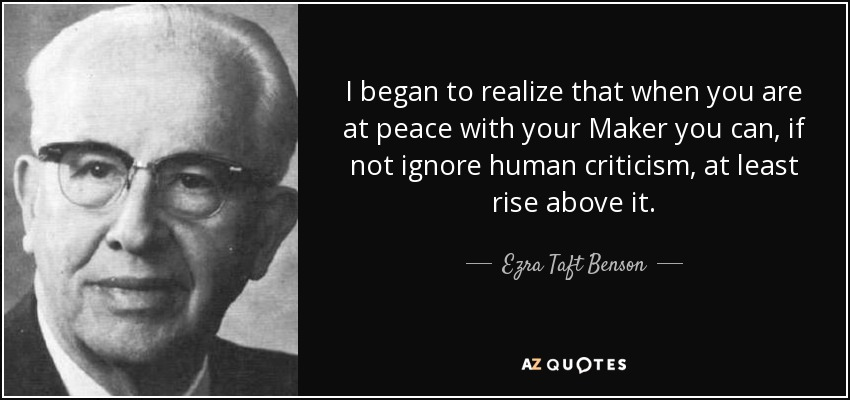 I began to realize that when you are at peace with your Maker you can, if not ignore human criticism, at least rise above it. - Ezra Taft Benson