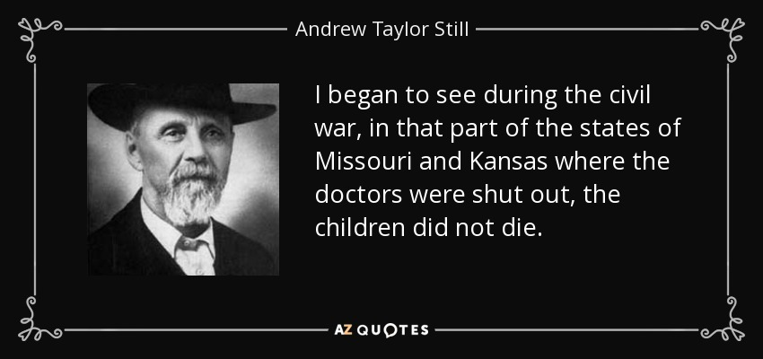 I began to see during the civil war, in that part of the states of Missouri and Kansas where the doctors were shut out, the children did not die. - Andrew Taylor Still