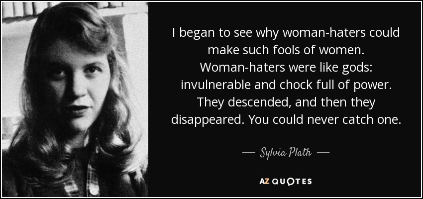 I began to see why woman-haters could make such fools of women. Woman-haters were like gods: invulnerable and chock full of power. They descended, and then they disappeared. You could never catch one. - Sylvia Plath