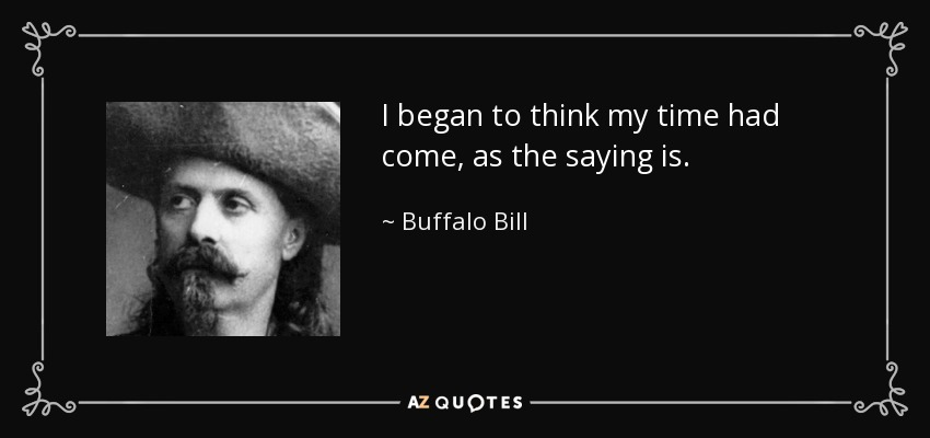 I began to think my time had come, as the saying is. - Buffalo Bill