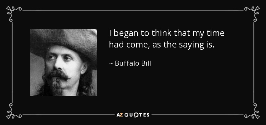 I began to think that my time had come, as the saying is. - Buffalo Bill