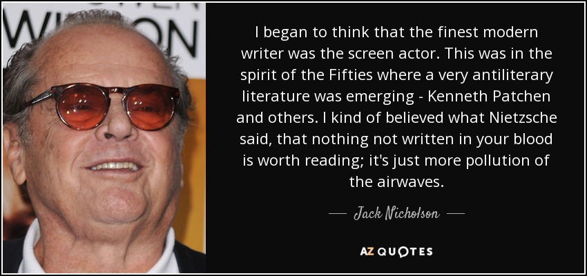 I began to think that the finest modern writer was the screen actor. This was in the spirit of the Fifties where a very antiliterary literature was emerging - Kenneth Patchen and others. I kind of believed what Nietzsche said, that nothing not written in your blood is worth reading; it's just more pollution of the airwaves. - Jack Nicholson