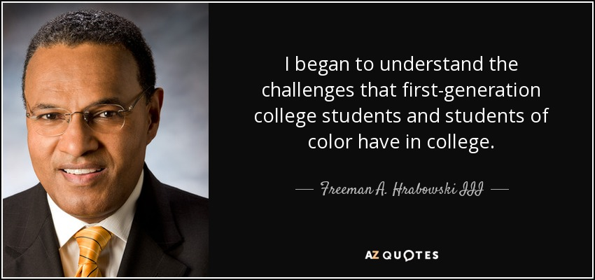 I began to understand the challenges that first-generation college students and students of color have in college. - Freeman A. Hrabowski III