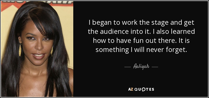 I began to work the stage and get the audience into it. I also learned how to have fun out there. It is something I will never forget. - Aaliyah