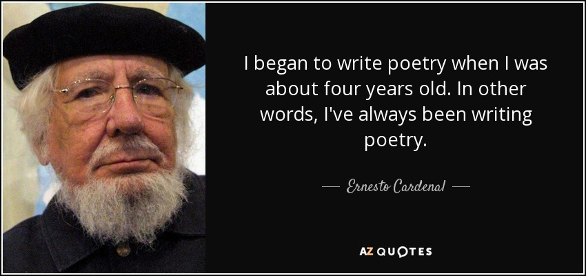 I began to write poetry when I was about four years old. In other words, I've always been writing poetry. - Ernesto Cardenal