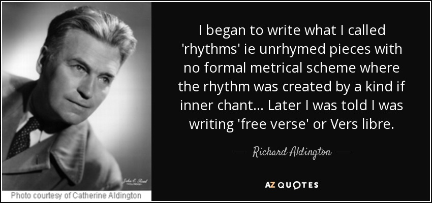 I began to write what I called 'rhythms' ie unrhymed pieces with no formal metrical scheme where the rhythm was created by a kind if inner chant... Later I was told I was writing 'free verse' or Vers libre. - Richard Aldington