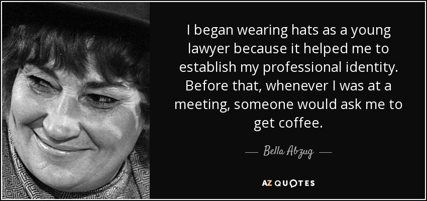 I began wearing hats as a young lawyer because it helped me to establish my professional identity. Before that, whenever I was at a meeting, someone would ask me to get coffee. - Bella Abzug