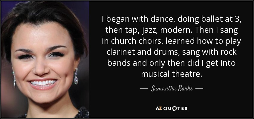 I began with dance, doing ballet at 3, then tap, jazz, modern. Then I sang in church choirs, learned how to play clarinet and drums, sang with rock bands and only then did I get into musical theatre. - Samantha Barks