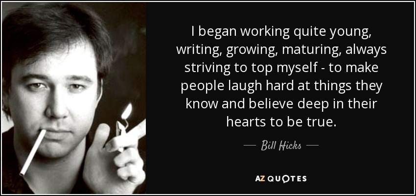 I began working quite young, writing, growing, maturing, always striving to top myself - to make people laugh hard at things they know and believe deep in their hearts to be true. - Bill Hicks