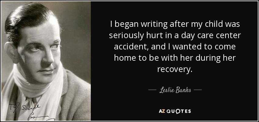 I began writing after my child was seriously hurt in a day care center accident, and I wanted to come home to be with her during her recovery. - Leslie Banks