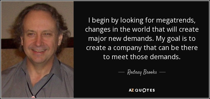 I begin by looking for megatrends, changes in the world that will create major new demands. My goal is to create a company that can be there to meet those demands. - Rodney Brooks