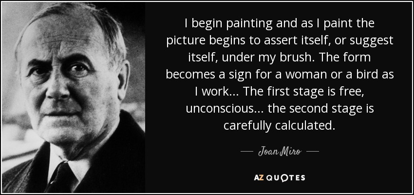 I begin painting and as I paint the picture begins to assert itself, or suggest itself, under my brush. The form becomes a sign for a woman or a bird as I work... The first stage is free, unconscious... the second stage is carefully calculated. - Joan Miro