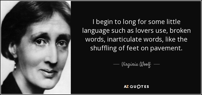 I begin to long for some little language such as lovers use, broken words, inarticulate words, like the shuffling of feet on pavement. - Virginia Woolf