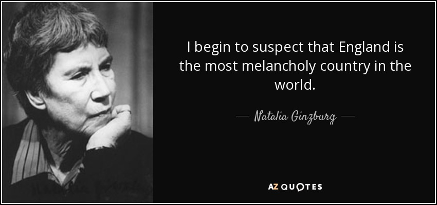 I begin to suspect that England is the most melancholy country in the world. - Natalia Ginzburg