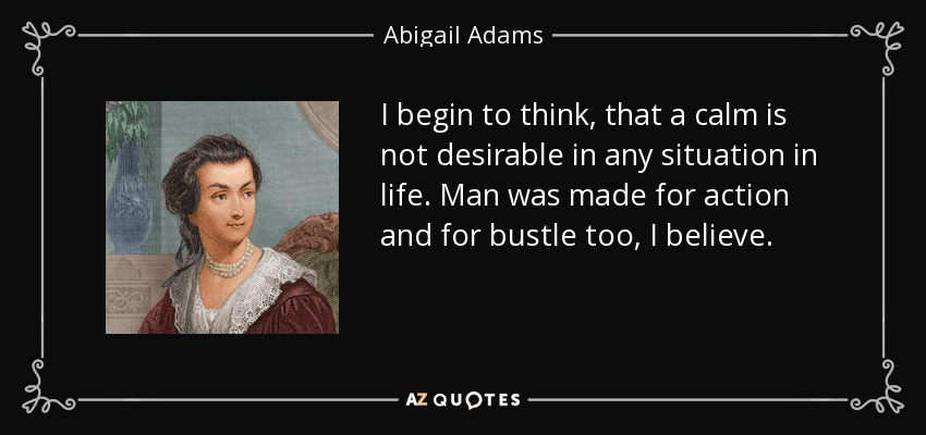 I begin to think, that a calm is not desirable in any situation in life. Man was made for action and for bustle too, I believe. - Abigail Adams
