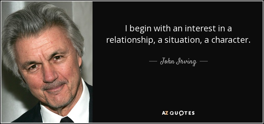 I begin with an interest in a relationship, a situation, a character. - John Irving