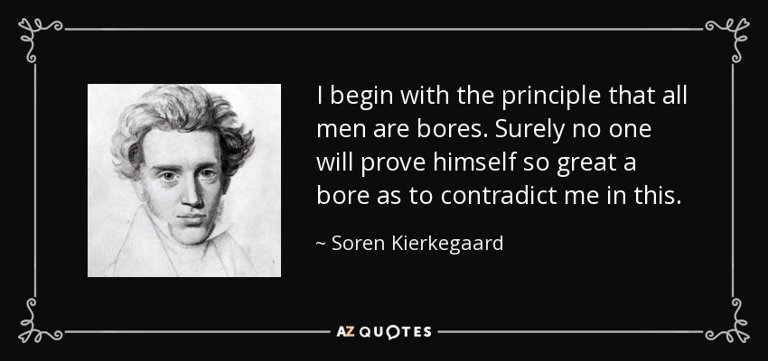 I begin with the principle that all men are bores. Surely no one will prove himself so great a bore as to contradict me in this. - Soren Kierkegaard