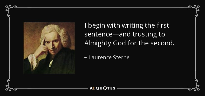 I begin with writing the first sentence—and trusting to Almighty God for the second. - Laurence Sterne