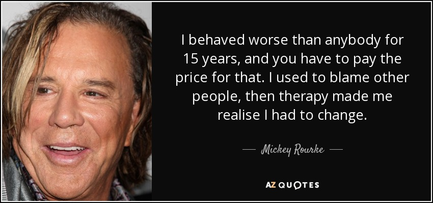 I behaved worse than anybody for 15 years, and you have to pay the price for that. I used to blame other people, then therapy made me realise I had to change. - Mickey Rourke
