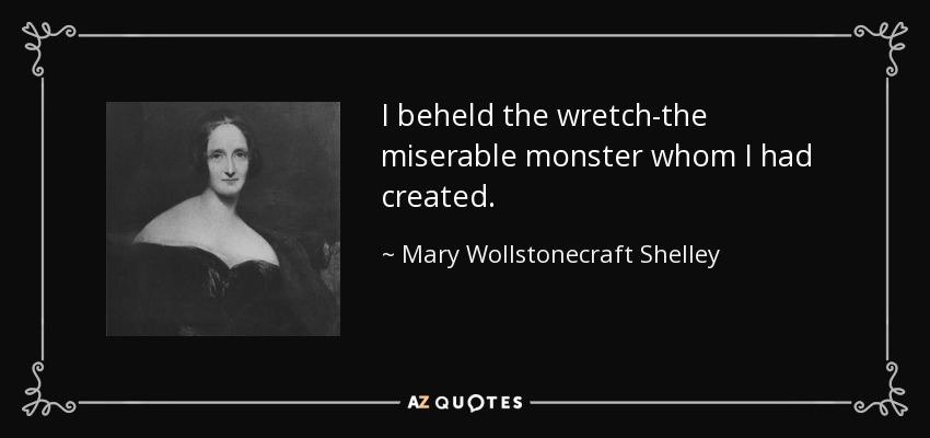 I beheld the wretch-the miserable monster whom I had created. - Mary Wollstonecraft Shelley