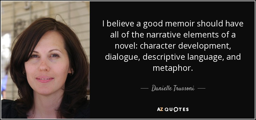 I believe a good memoir should have all of the narrative elements of a novel: character development, dialogue, descriptive language, and metaphor. - Danielle Trussoni