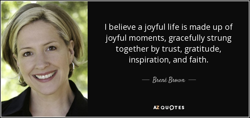 I believe a joyful life is made up of joyful moments, gracefully strung together by trust, gratitude, inspiration, and faith. - Brené Brown