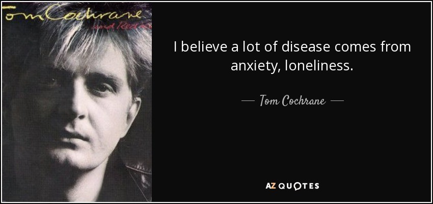 I believe a lot of disease comes from anxiety, loneliness. - Tom Cochrane