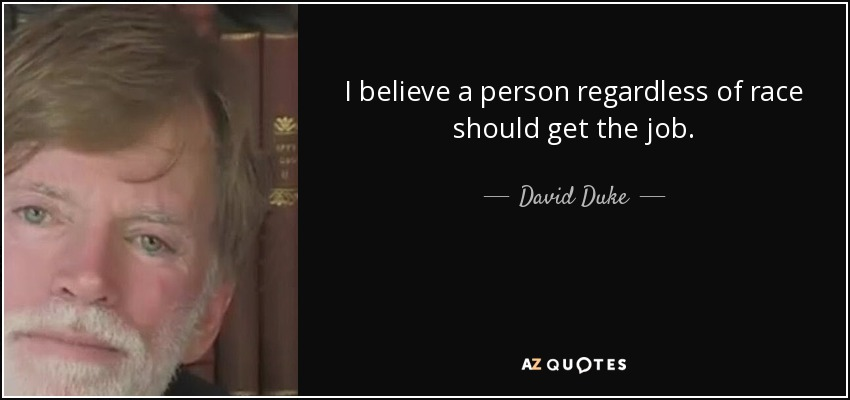 I believe a person regardless of race should get the job. - David Duke