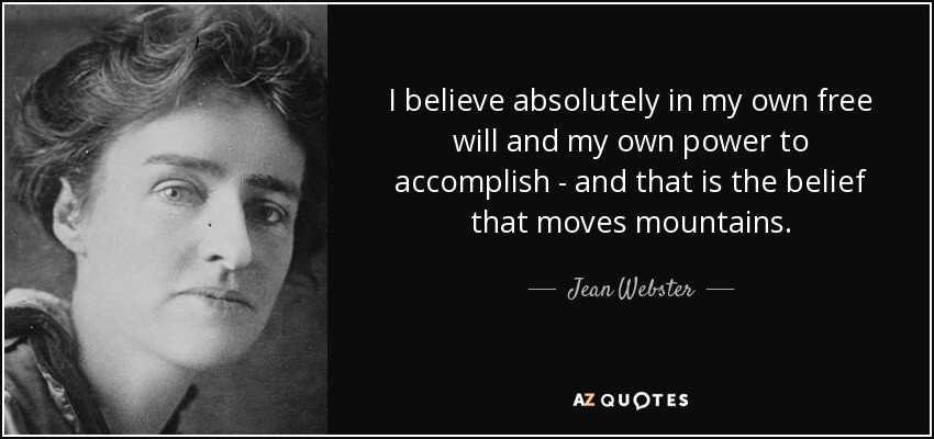 I believe absolutely in my own free will and my own power to accomplish - and that is the belief that moves mountains. - Jean Webster