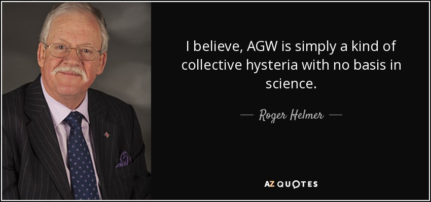 I believe, AGW is simply a kind of collective hysteria with no basis in science. - Roger Helmer